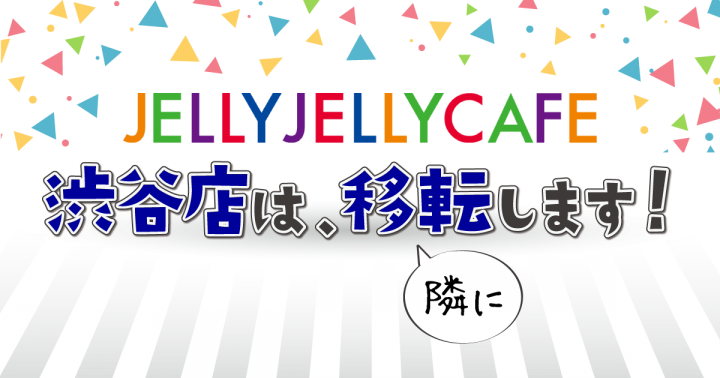 JELLY JELLY CAFE渋谷店、移転します!(隣に)