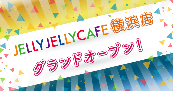JELLY JELLY CAFE横浜店 9月28日(木)グランドオープン!