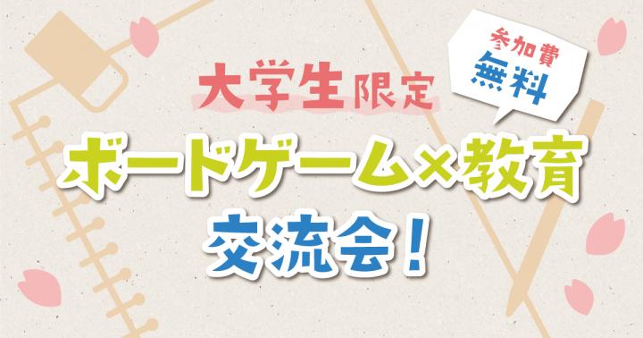 「ボードゲーム×教育」交流会!【大学生限定・参加費無料】