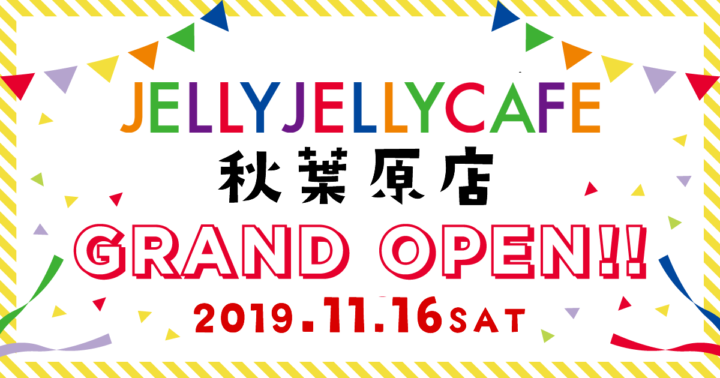 JELLY JELLY CAFE 秋葉原店 11月16日(土)グランドオープン!